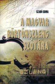 A magyar börtönszleng szótára - Szabó Edina
