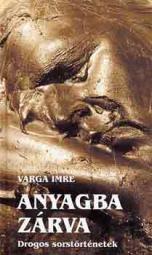 Anyagba zárva (drogos sorstörténetek) - Varga Imre
